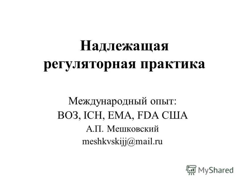 Надлежащая регуляторная практика Международный опыт: ВОЗ, ICH, EMA, FDA США А.П. Мешковский meshkvskijj@mail.ru