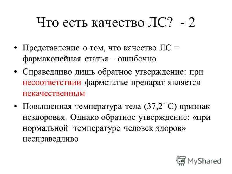 Что есть качество ЛС? - 2 Представление о том, что качество ЛС = фармакопейная статья – ошибочно Справедливо лишь обратное утверждение: при несоответствии фарм статье препарат является некачественным Повышенная температура тела (37,2˚ С) признак незд