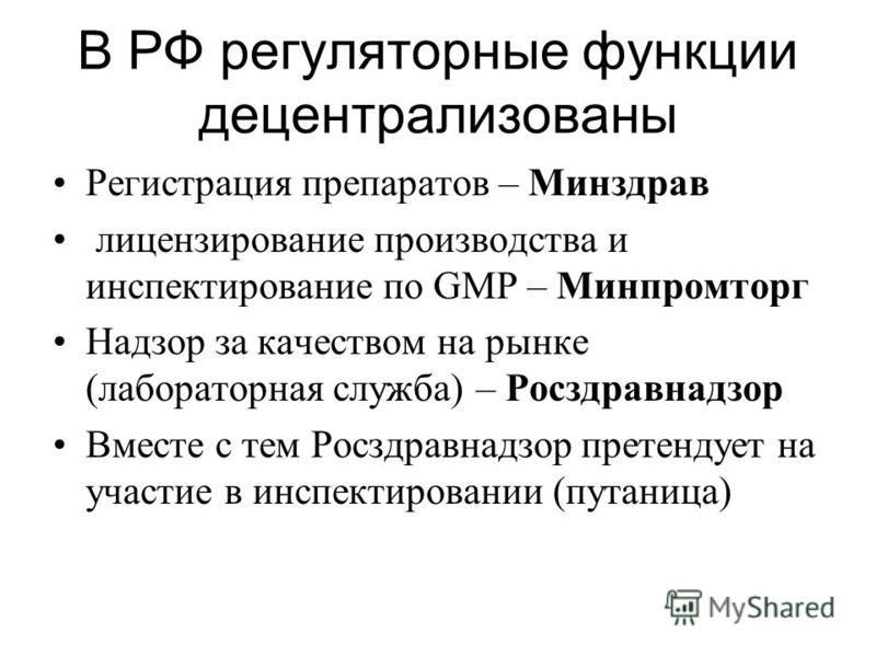 В РФ регуляторные функции децентрализованы Регистрация препаратов – Минздрав лицензирование производства и инспектирование по GMP – Минпромторг Надзор за качеством на рынке (лабораторная служба) – Росздравнадзор Вместе с тем Росздравнадзор претендует