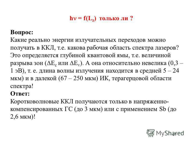 17 Вопрос: Какие реально энергии излучательных переходов можно получать в ККЛ, т.е. какова рабочая область спектра лазеров? Это определяется глубиной квантовой ямы, т.е. величиной разрыва зон ( E c или E v ). А она относительно невелика (0,3 – 1 эВ),