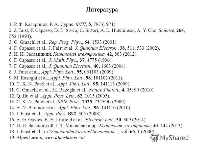 Литература 1. Р. Ф. Казаринов, Р. А. Сурис. ФТП, 5, 797 (1971). 2. J. Faist, F. Capasso, D. L. Sivco, C. Sirtori, A. L. Hutchinson, A. Y. Cho. Science, 264, 553 (1994). 3. C. Gmachl et al., Rep. Prog. Phys., 64, 1533 (2001). 4. F. Capasso et al., J.