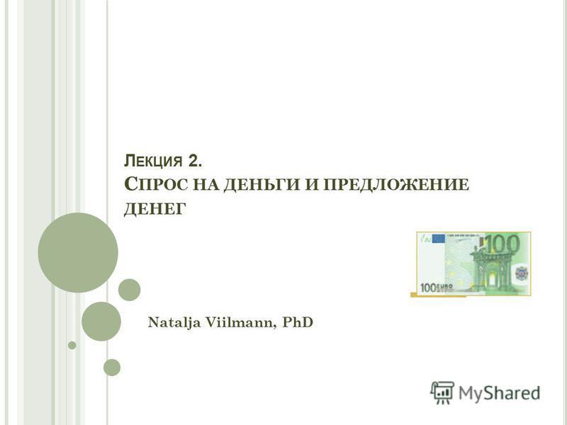 Л ЕКЦИЯ 2. С ПРОС НА ДЕНЬГИ И ПРЕДЛОЖЕНИЕ ДЕНЕГ Natalja Viilmann, PhD