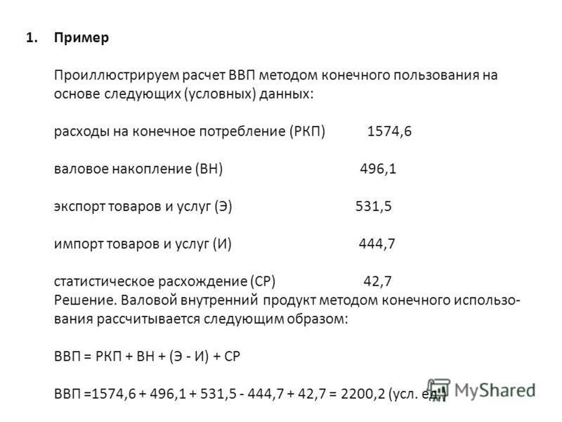1. Пример Проиллюстрируем расчет ВВП методом конечного пользования на основе следующих (условных) данных: расходы на конечное потребление (РКП) 1574,6 валовое накопление (ВН) 496,1 экспорт товаров и услуг (Э) 531,5 импорт товаров и услуг (И) 444,7 ст