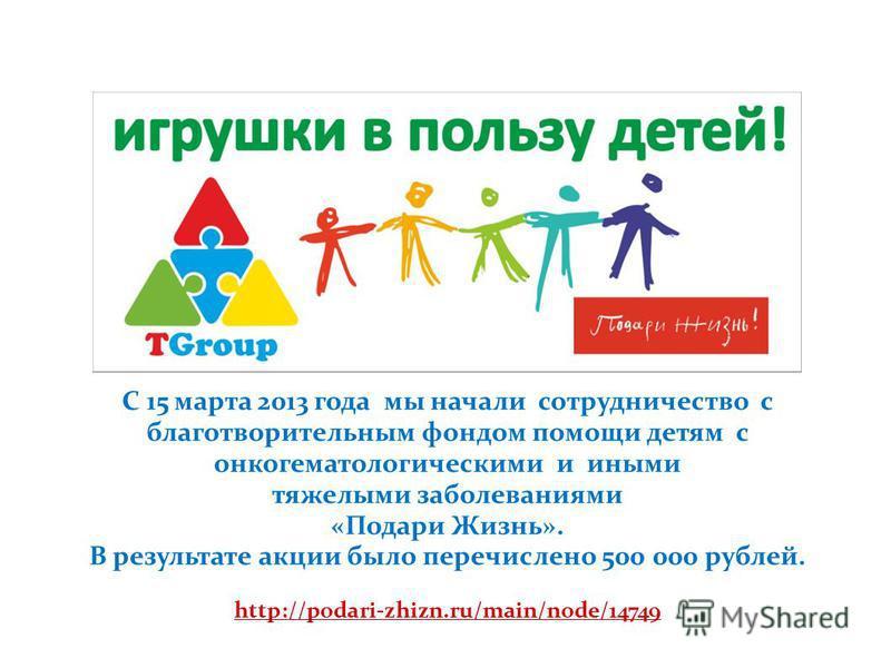 С 15 марта 2013 года мы начали сотрудничество с благотворительным фондом помощи детям с онкогематологическими и иными тяжелыми заболеваниями «Подари Жизнь». В результате акции было перечислено 500 000 рублей. http://podari-zhizn.ru/main/node/14749