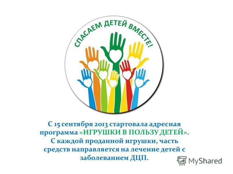 С 15 сентября 2013 стартовала адресная программа «ИГРУШКИ В ПОЛЬЗУ ДЕТЕЙ». С каждой проданной игрушки, часть средств направляется на лечение детей с заболеванием ДЦП.