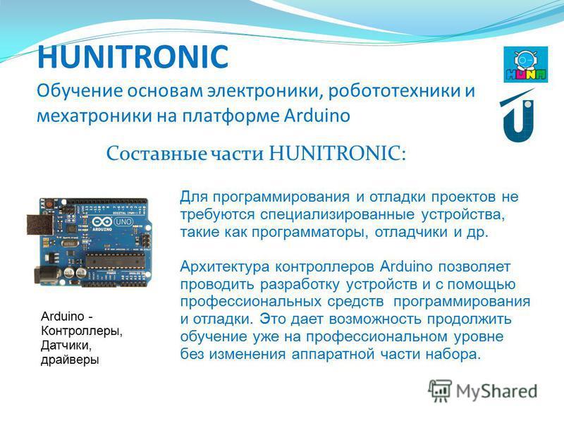 HUNITRONIC Обучение основам электроники, робототехники и мехатроники на платформе Arduino Составные части HUNITRONIC: Arduino - Контроллеры, Датчики, драйверы Для программирования и отладки проектов не требуются специализированные устройства, такие к