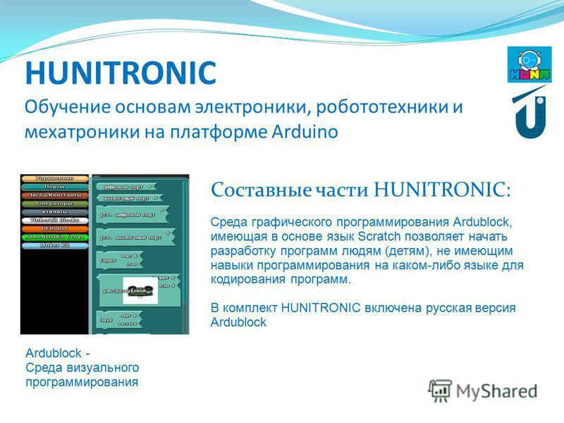 HUNITRONIC Обучение основам электроники, робототехники и мехатроники на платформе Arduino Составные части HUNITRONIC: Ardublock - Среда визуального программирования Среда графического программирования Ardublock, имеющая в основе язык Scratch позволяе