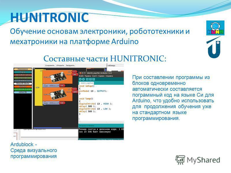 HUNITRONIC Обучение основам электроники, робототехники и мехатроники на платформе Arduino Составные части HUNITRONIC: Ardublock - Среда визуального программирования При составлении программы из блоков одновременно автоматически составляется программн