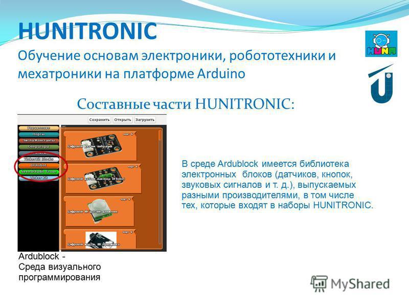 HUNITRONIC Обучение основам электроники, робототехники и мехатроники на платформе Arduino Составные части HUNITRONIC: Ardublock - Среда визуального программирования В среде Ardublock имеется библиотека электронных блоков (датчиков, кнопок, звуковых с