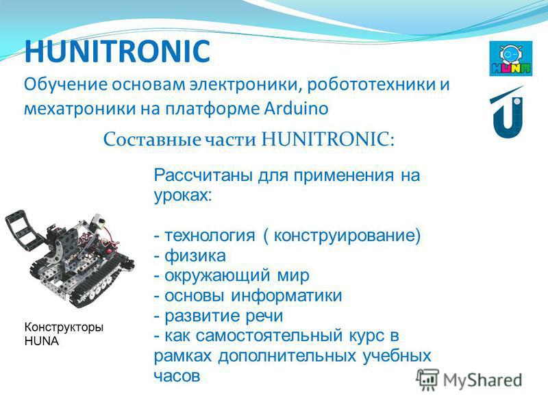 HUNITRONIC Обучение основам электроники, робототехники и мехатроники на платформе Arduino Составные части HUNITRONIC: Конструкторы HUNA Рассчитаны для применения на уроках: - технология ( конструирование) - физика - окружающий мир - основы информатик