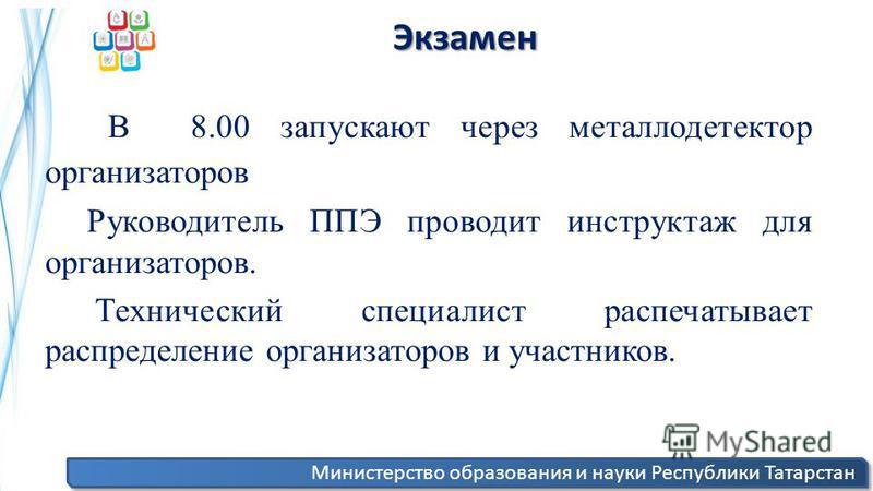 Министерство образования и науки Республики Татарстан Экзамен Экзамен В 8.00 запускают через металлодетектор организаторов Руководитель ППЭ проводит инструктаж для организаторов. Технический специалист распечатывает распределение организаторов и учас