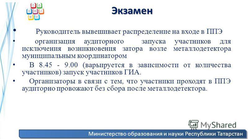Министерство образования и науки Республики Татарстан Экзамен Экзамен Руководитель вывешивает распределение на входе в ППЭ организация аудиторного запуска участников для исключения возникновения затора возле металлодетектора муниципальным координатор