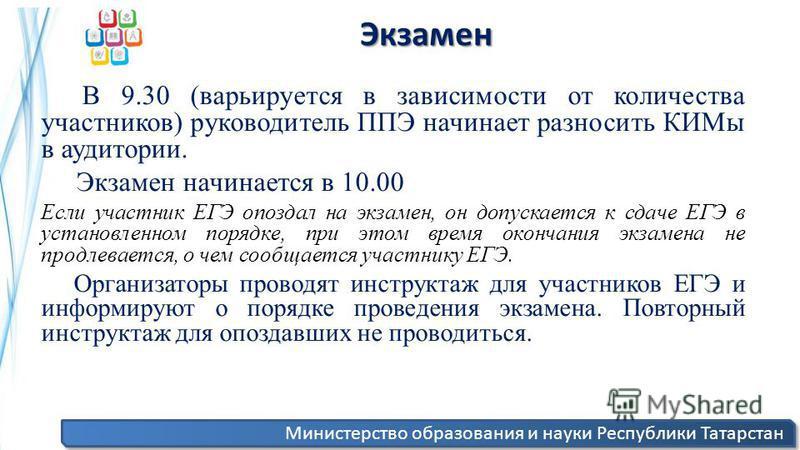 Министерство образования и науки Республики Татарстан Экзамен Экзамен В 9.30 (варьируется в зависимости от количества участников) руководитель ППЭ начинает разносить КИМы в аудитории. Экзамен начинается в 10.00 Если участник ЕГЭ опоздал на экзамен, о