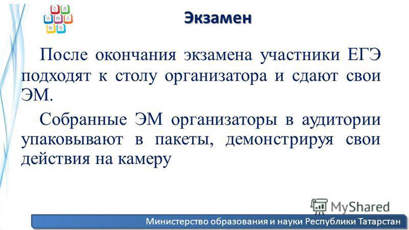 Министерство образования и науки Республики Татарстан Экзамен Экзамен После окончания экзамена участники ЕГЭ подходят к столу организатора и сдают свои ЭМ. Собранные ЭМ организаторы в аудитории упаковывают в пакеты, демонстрируя свои действия на каме