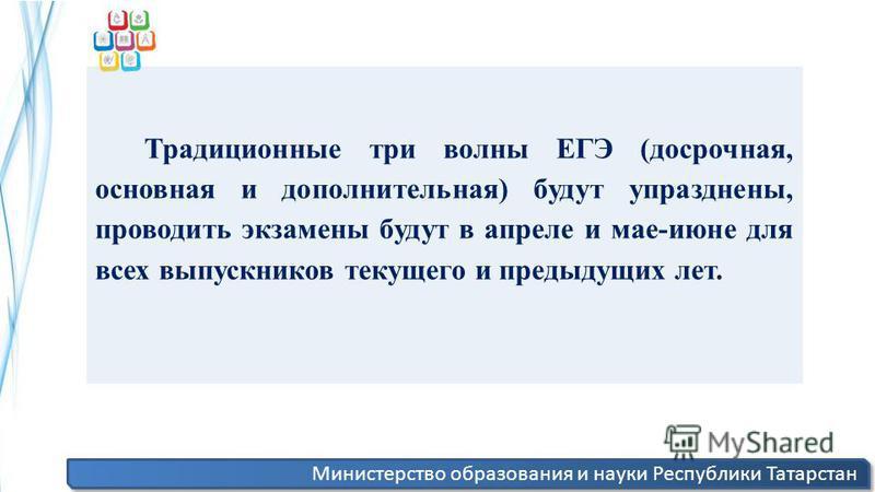 Министерство образования и науки Республики Татарстан Традиционные три волны ЕГЭ (досрочная, основная и дополнительная) будут упразднены, проводить экзамены будут в апреле и мае-июне для всех выпускников текущего и предыдущих лет.