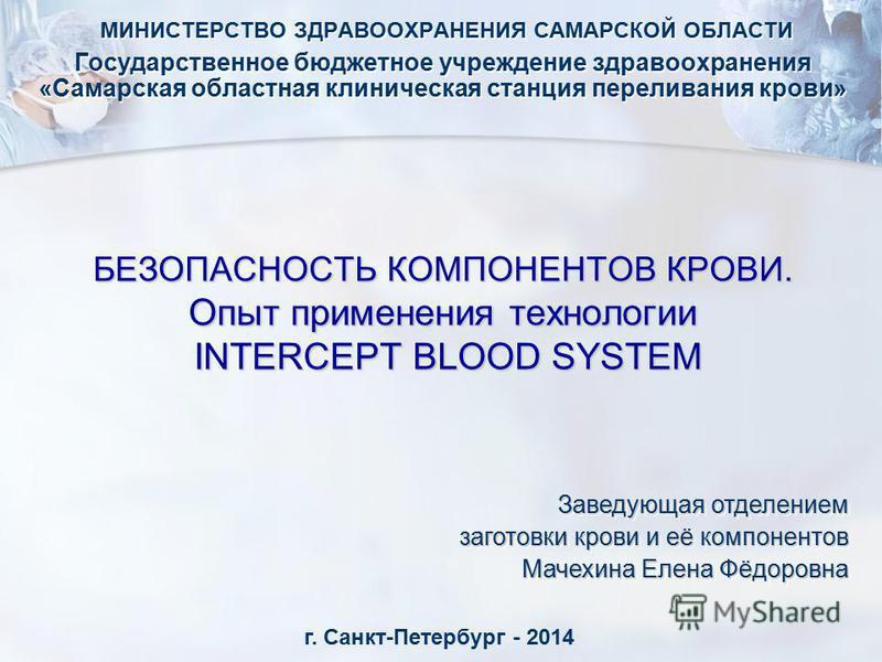 БЕЗОПАСНОСТЬ КОМПОНЕНТОВ КРОВИ. Опыт применения технологии INTERCEPT BLOOD SYSTEM МИНИСТЕРСТВО ЗДРАВООХРАНЕНИЯ САМАРСКОЙ ОБЛАСТИ Государственное бюджетное учреждение здравоохранения «Самарская областная клиническая станция переливания крови» МИНИСТЕР