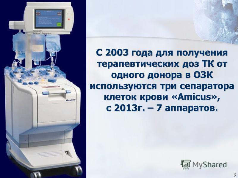 С 2003 года для получения терапевтических доз ТК от одного донора в ОЗК используются три сепаратора клеток крови «Amicus», с 2013 г. – 7 аппаратов. С 2003 года для получения терапевтических доз ТК от одного донора в ОЗК используются три сепаратора кл