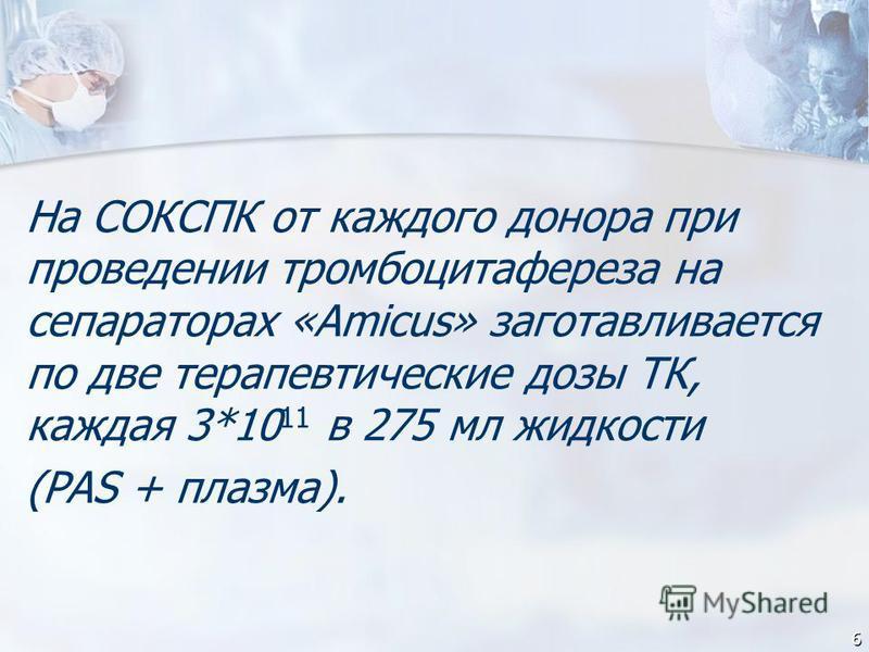 На СОКСПК от каждого донора при проведении тромбоцитофереза на сепараторах «Amicus» заготавливается по две терапевтические дозы ТК, каждая 3*10 11 в 275 мл жидкости (PAS + плазма). 6