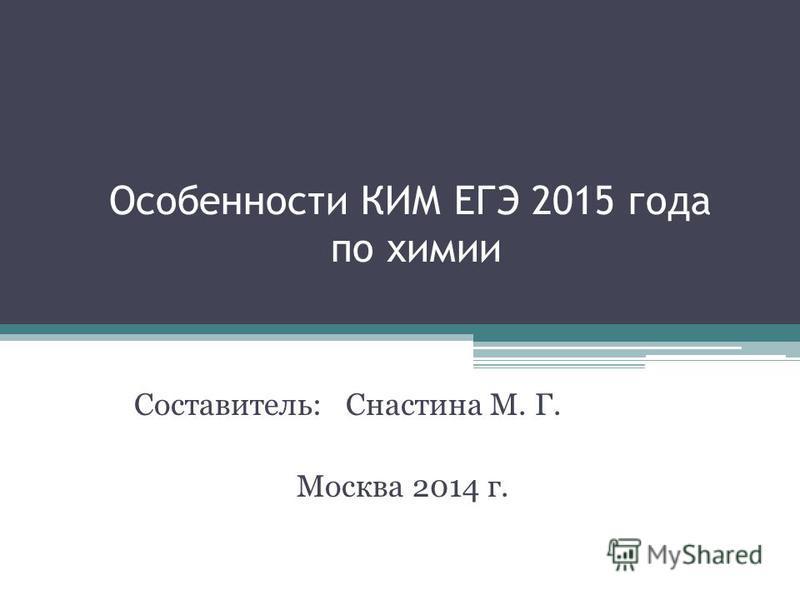 Особенности КИМ ЕГЭ 2015 года по химии Составитель: Снастина М. Г. Москва 2014 г.