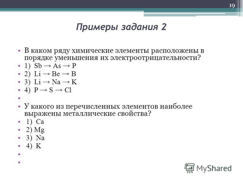 Примеры задания 2 В каком ряду химические элементы расположены в порядке уменьшения их электроотрицательности? 1) Sb As P 2) Li Be B 3) Li Na K 4) P S Cl У какого из перечисленных элементов наиболее выражены металлические свойства? 1) Са 2) Mg 3) Nа