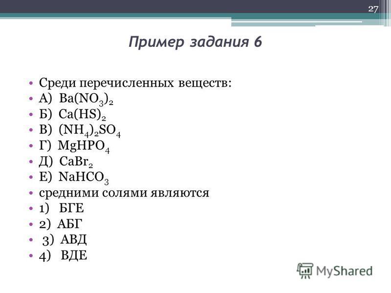 Пример задания 6 Среди перечисленных веществ: А) Ba(NO 3 ) 2 Б) Ca(HS) 2 В) (NH 4 ) 2 SО 4 Г) MgHPO 4 Д) CaBr 2 Е) NaHCO 3 средними солями являются 1) БГЕ 2) АБГ 3) АВД 4) ВДЕ 27