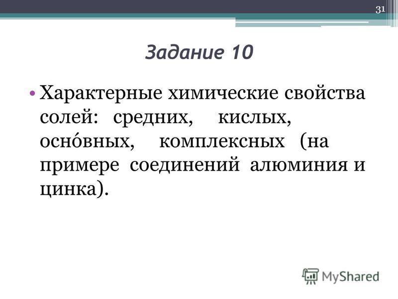 Задание 10 Характерные химические свойства солей: средних, кислых, основных, комплексных (на примере соединений алюминия и цинка). 31