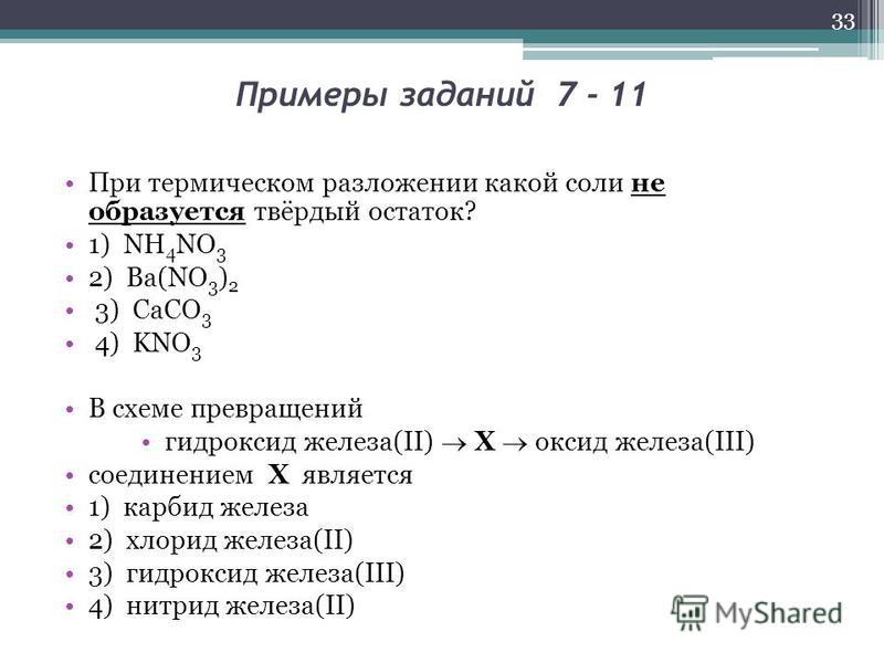 Примеры заданий 7 - 11 При термическом разложении какой соли не образуется твёрдый остаток? 1) NH 4 NO 3 2) Ba(NO 3 ) 2 3) CaCO 3 4) KNO 3 В схеме превращений гидроксид железа(II) X оксид железа(III) соединением Х является 1) карбид железа 2) хлорид