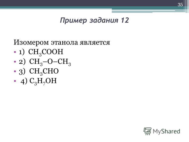 Пример задания 12 Изомером этанола является 1) СН 3 СООН 2) CH 3 –O–CH 3 3) СН 3 СНО 4) C 3 H 7 OH 35