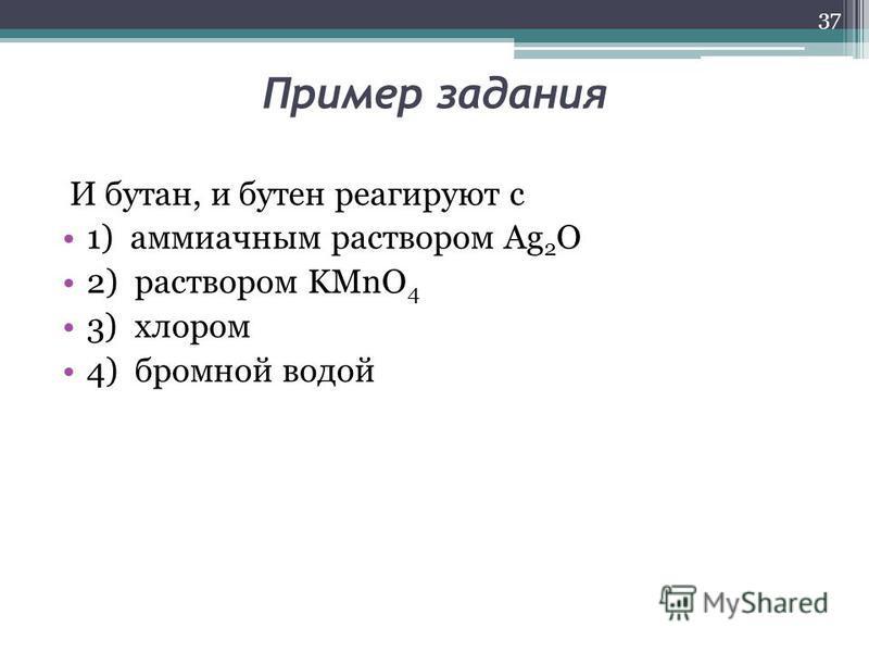 Пример задания И бутан, и бутен реагируют с 1) аммиачным раствором Ag 2 O 2) раствором KMnO 4 3) хлором 4) бромной водой 37