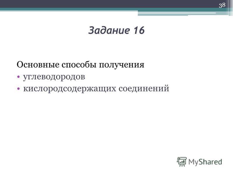 Задание 16 Основные способы получения углеводородов кислородсодержащих соединений 38