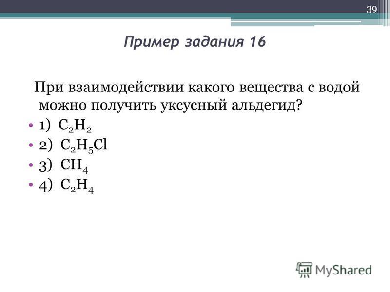 Пример задания 16 При взаимодействии какого вещества с водой можно получить уксусный альдегид? 1) C 2 H 2 2) C 2 H 5 Cl 3) CH 4 4) C 2 H 4 39
