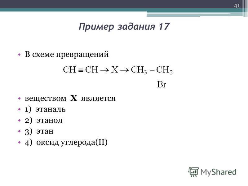 Пример задания 17 В схеме превращений веществом Х является 1) этаналь 2) этанол 3) этан 4) оксид углерода(II) 41
