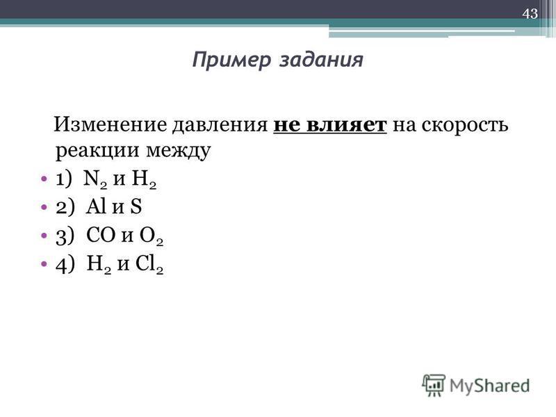 Пример задания Изменение давления не влияет на скорость реакции между 1) N 2 и H 2 2) Al и S 3) CO и O 2 4) H 2 и Cl 2 43