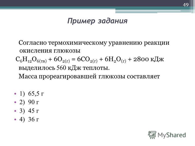 Пример задания Согласно термохимическому уравнению реакции окисления глюкозы C 6 H 12 O 6(тв) + 6O 2(г) = 6CO 2(г) + 6H 2 O (г) + 2800 к Дж выделилось 560 к Дж теплоты. Масса прореагировавшей глюкозы составляет 1) 65,5 г 2) 90 г 3) 45 г 4) 36 г 49
