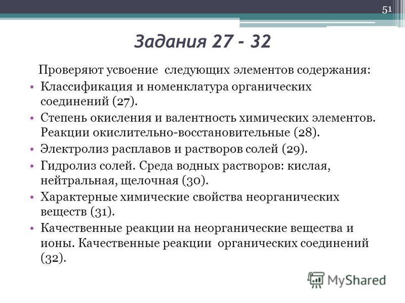 Задания 27 - 32 Проверяют усвоение следующих элементов содержания: Классификация и номенклатура органических соединений (27). Степень окисления и валентность химических элементов. Реакции окислительно-восстановительные (28). Электролиз расплавов и ра