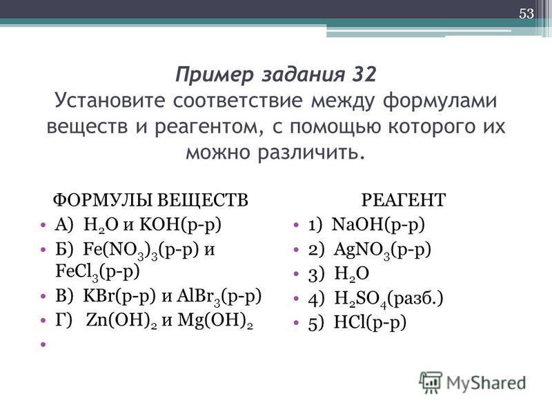 Пример задания 32 Установите соответствие между формулами веществ и реагентом, с помощью которого их можно различить. ФОРМУЛЫ ВЕЩЕСТВ А) H 2 O и KOH(р-р) Б) Fe(NO 3 ) 3 (р-р) и FeCl 3 (р-р) В) KBr(р-р) и AlBr 3 (р-р) Г) Zn(OH) 2 и Mg(OH) 2 РЕАГЕНТ 1)
