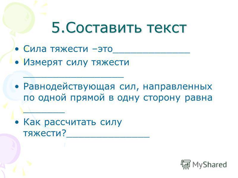 5. Составить текст Сила тяжести –это_____________ Измерят силу тяжести _________________ Равнодействующая сил, направленных по одной прямой в одну сторону равна _______ Как рассчитать силу тяжести?______________