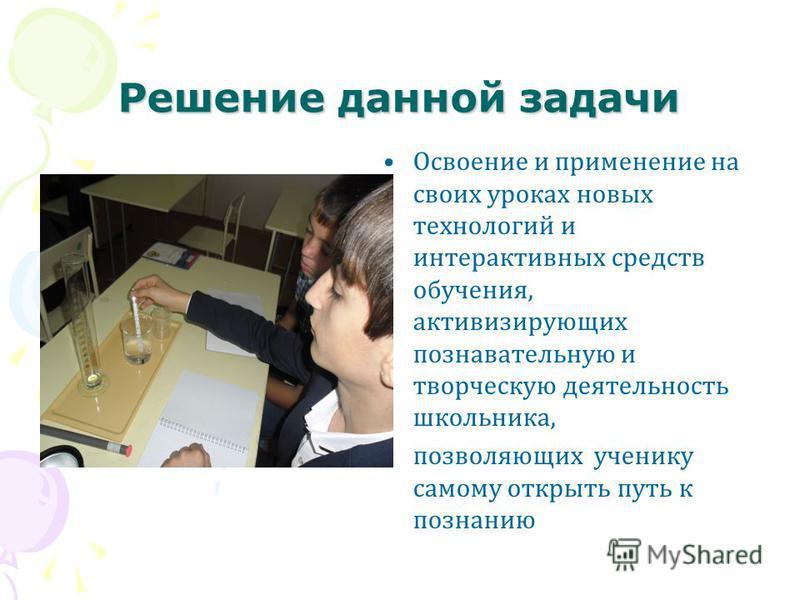 Решение данной задачи Освоение и применение на своих уроках новых технологий и интерактивных средств обучения, активизирующих познавательную и творческую деятельность школьника, позволяющих ученику самому открыть путь к познанию