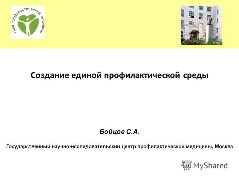 Создание единой профилактической среды Бойцов С.А. Государственный научно-исследовательский центр профилактической медицины, Москва