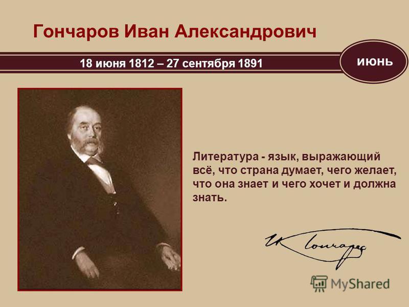 июнь Гончаров Иван Александрович 18 июня 1812 – 27 сентября 1891 Литература - язык, выражающий всё, что страна думает, чего желает, что она знает и чего хочет и должна знать.