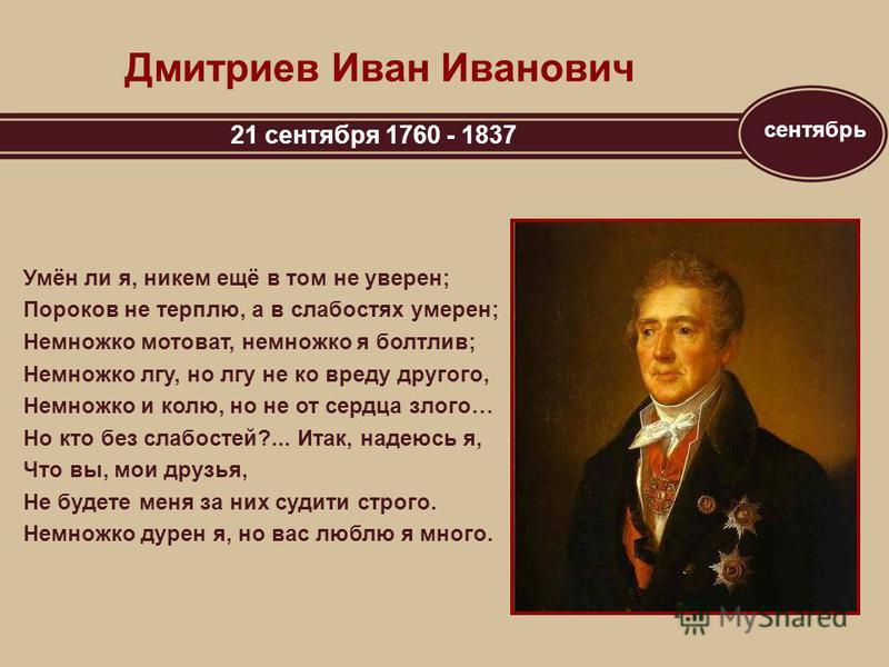 сентябрь Дмитриев Иван Иванович 21 сентября 1760 - 1837 Умён ли я, никем ещё в том не уверен; Пороков не терплю, а в слабостях умерен; Немножко мотоват, немножко я болтлив; Немножко лгу, но лгу не ко вреду другого, Немножко и колю, но не от сердца зл