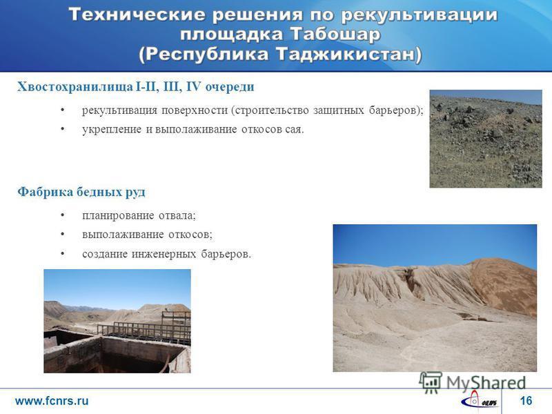 www.fcnrs.ru Хвостохранилища I-II, III, IV очереди рекультивация поверхности (строительство защитных барьеров); укрепление и выполаживание откосов соя. Фабрика бедных руд планирование отвала; выполаживание откосов; создание инженерных барьеров. 16