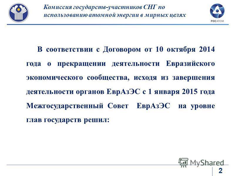 2 Комиссия государств-участников СНГ по использованию атомной энергии в мирных целях В соответствии с Договором от 10 октября 2014 года о прекращении деятельности Евразийского экономического сообщества, исходя из завершения деятельности органов Евр А