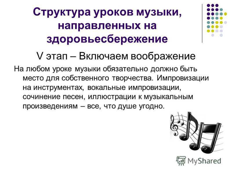 Структура уроков музыки, направленных на здоровьесбережение V этап – Включаем воображение На любом уроке музыки обязательно должно быть место для собственного творчества. Импровизации на инструментах, вокальные импровизации, сочинение песен, иллюстра