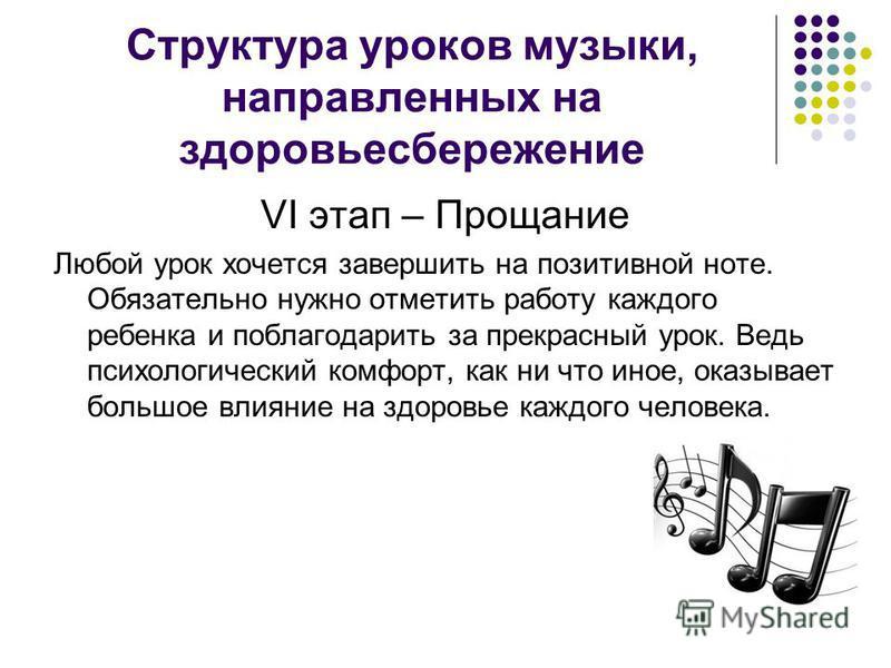 Структура уроков музыки, направленных на здоровьесбережение VI этап – Прощание Любой урок хочется завершить на позитивной ноте. Обязательно нужно отметить работу каждого ребенка и поблагодарить за прекрасный урок. Ведь психологический комфорт, как ни