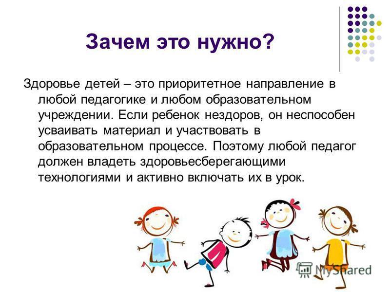 Зачем это нужно? Здоровье детей – это приоритетное направление в любой педагогике и любом образовательном учреждении. Если ребенок нездоров, он неспособен усваивать материал и участвовать в образовательном процессе. Поэтому любой педагог должен владе