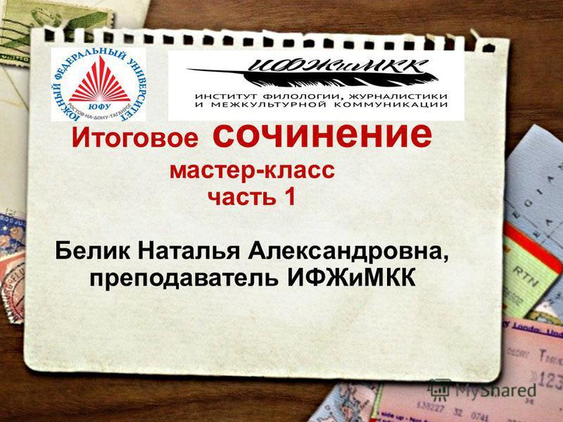 Итоговое сочинение мастер-класс часть 1 Белик Наталья Александровна, преподаватель ИФЖиМКК