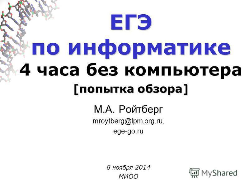 ЕГЭ по информатике [попытка обзора] ЕГЭ по информатике 4 часа без компьютера [попытка обзора] М.А. Ройтберг mroytberg@lpm.org.ru, ege-go.ru 8 ноября 2014 МИОО