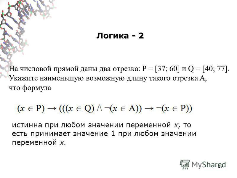 Логика - 2 29 На числовой прямой даны два отрезка: P = [37; 60] и Q = [40; 77]. Укажите наименьшую возможную длину такого отрезка A, что формула истинна при любом значении переменной х, то есть принимает значение 1 при любом значении переменной х.