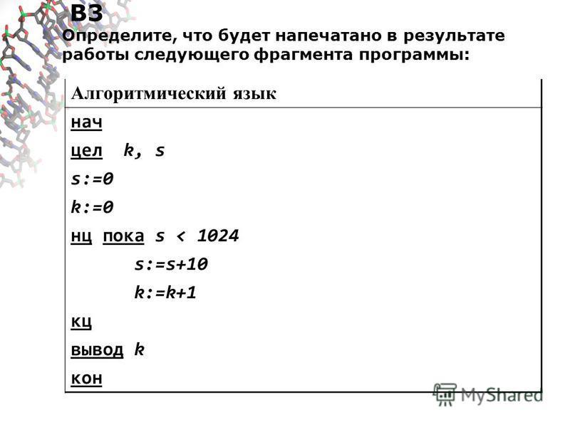 B3 Определите, что будет напечатано в результате работы следующего фрагмента программы: Алгоритмический язык нач цел k, s s:=0 k:=0 нц пока s < 1024 s:=s+10 k:=k+1 кц вывод k кон